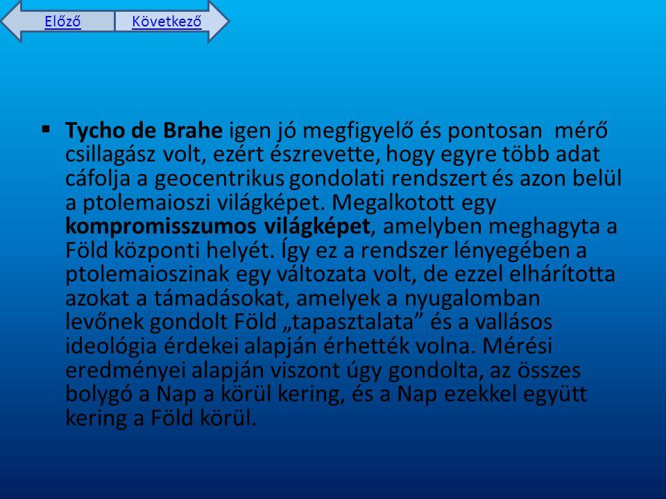 Előző Következő  Tycho de Brahe igen jó megfigyelő és pontosan mérő csillagász volt, ezért észrevette, hogy egyre több adat cáfolja a geocentrikus gondolati rendszert és azon belül a ptolemaioszi világképet.