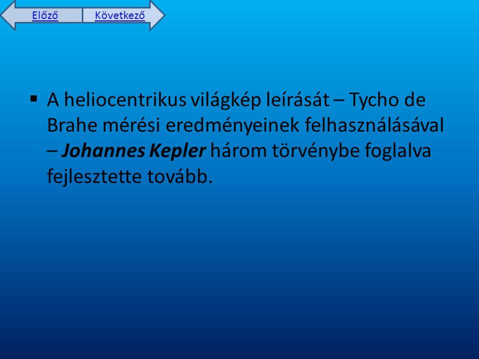 Előző Következő  A heliocentrikus világkép leírását – Tycho de Brahe mérési eredményeinek felhasználásával – Johannes Kepler három törvénybe foglalva fejlesztette tovább.