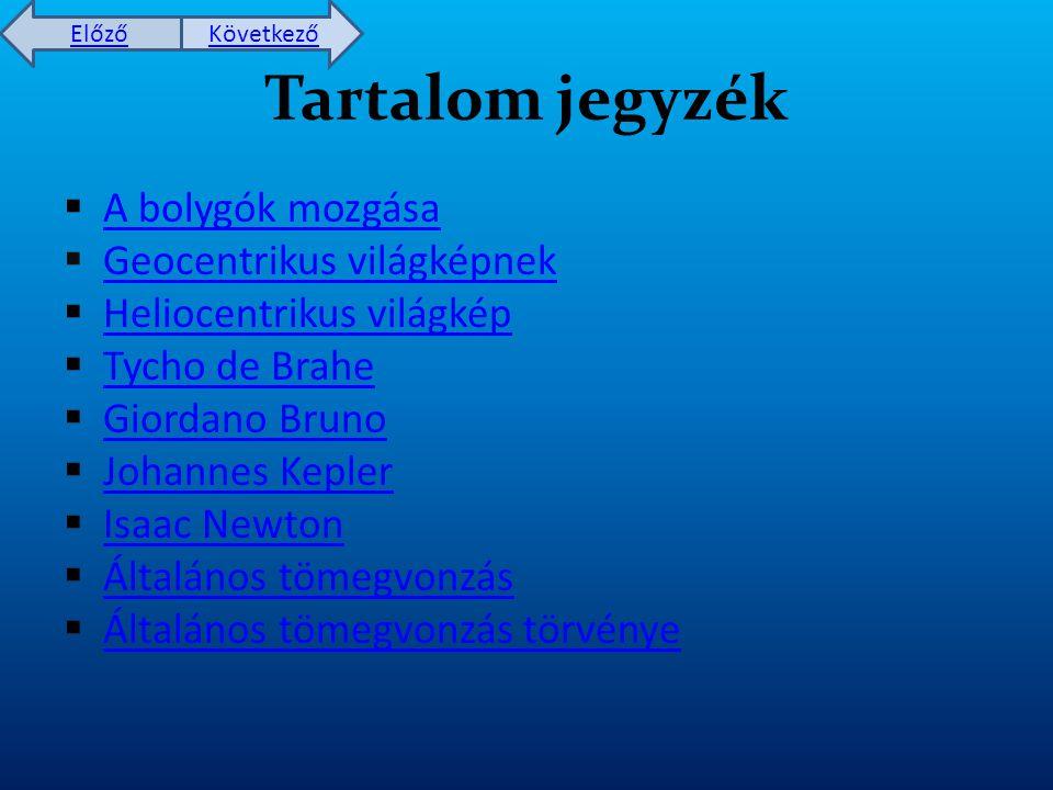 Előző Következő Tartalom jegyzék  A bolygók mozgása A bolygók mozgása  Geocentrikus világképnek Geocentrikus világképnek  Heliocentrikus világkép Heliocentrikus világkép  Tycho de Brahe Tycho de Brahe  Giordano Bruno Giordano Bruno  Johannes Kepler Johannes Kepler  Isaac Newton Isaac Newton  Általános tömegvonzás Általános tömegvonzás  Általános tömegvonzás törvénye Általános tömegvonzás törvénye