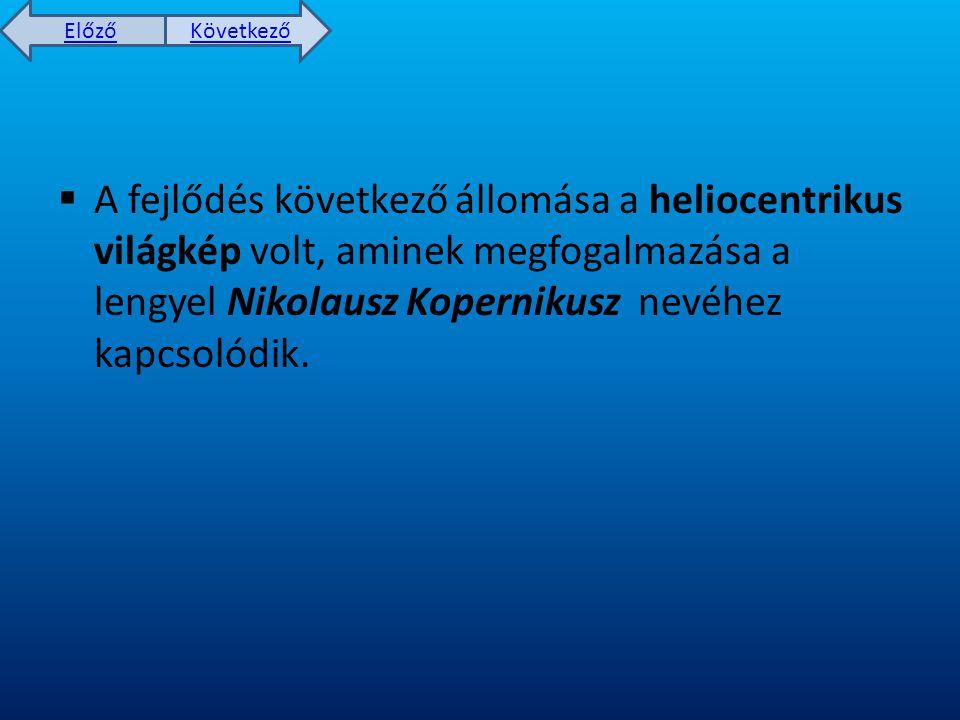 Előző Következő  A fejlődés következő állomása a heliocentrikus világkép volt, aminek megfogalmazása a lengyel Nikolausz Kopernikusz nevéhez kapcsolódik.
