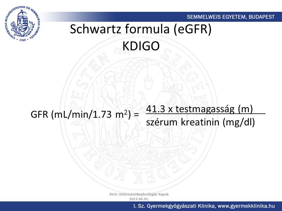 Schwartz formula (eGFR) KDIGO XVIII. Debreceni Nephrologiai Napok 2013.06.01. GFR (mL/min/1.73 m 2 ) = 41.3 x testmagasság (m) szérum kreatinin (mg/dl