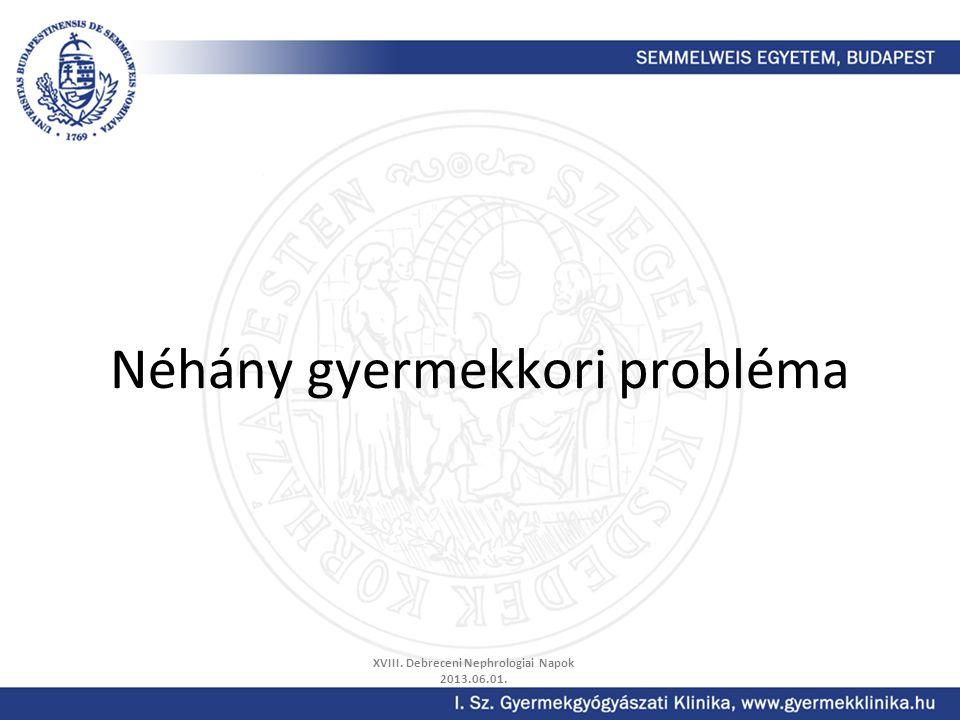 Néhány gyermekkori probléma XVIII. Debreceni Nephrologiai Napok 2013.06.01.