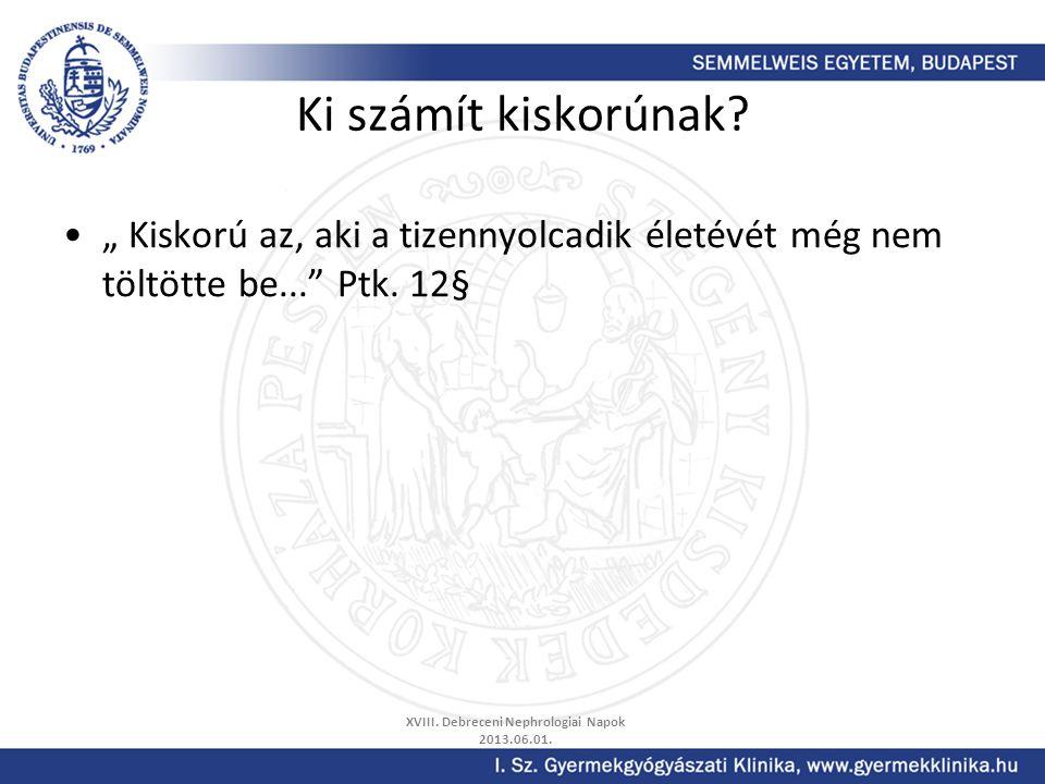 """Ki számít kiskorúnak? """" Kiskorú az, aki a tizennyolcadik életévét még nem töltötte be..."""" Ptk. 12§ XVIII. Debreceni Nephrologiai Napok 2013.06.01."""