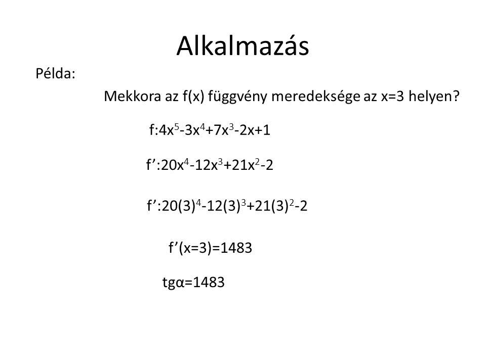 Alkalmazás Mekkora az f(x) függvény meredeksége az x=3 helyen? Példa: f:4x 5 -3x 4 +7x 3 -2x+1 f':20x 4 -12x 3 +21x 2 -2 f':20(3) 4 -12(3) 3 +21(3) 2