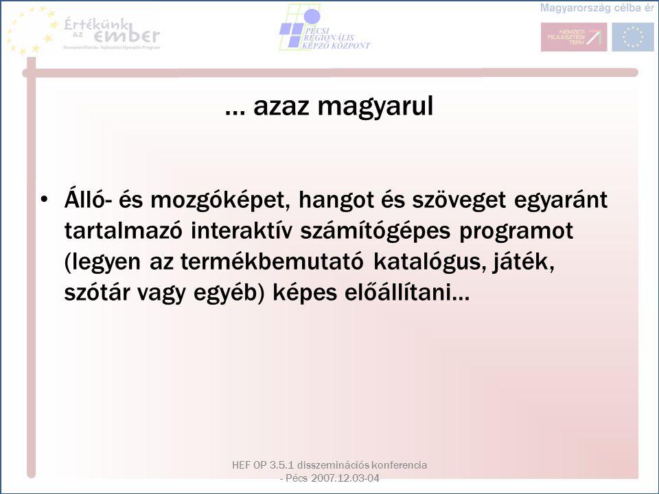 HEF OP 3.5.1 disszeminációs konferencia - Pécs 2007.12.03-04 … azaz magyarul Álló- és mozgóképet, hangot és szöveget egyaránt tartalmazó interaktív sz