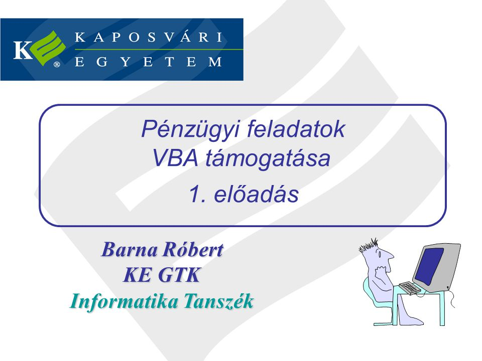 Barna Róbert KE GTK Informatika Tanszék Pénzügyi feladatok VBA támogatása 1. előadás