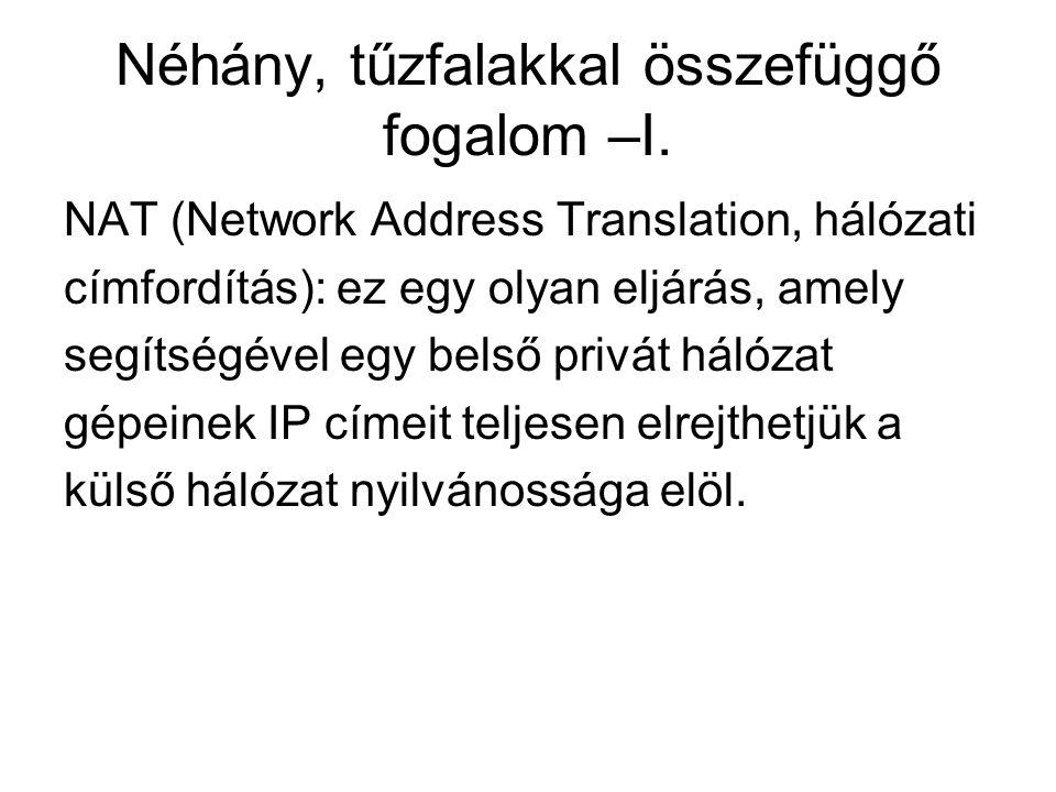 Néhány, tűzfalakkal összefüggő fogalom –I. NAT (Network Address Translation, hálózati címfordítás): ez egy olyan eljárás, amely segítségével egy belső