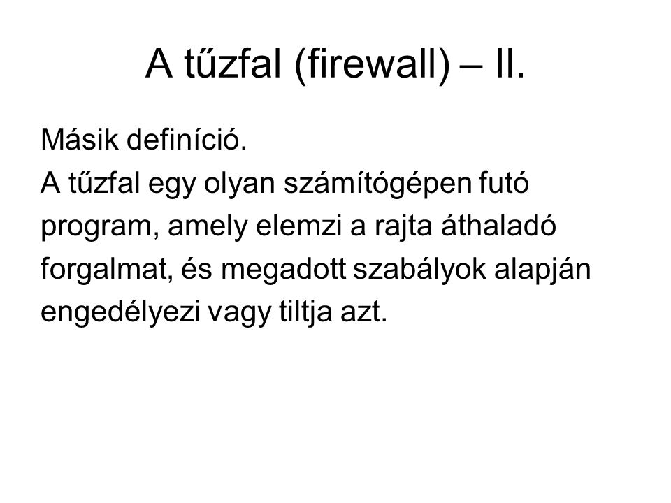 A tűzfal (firewall) – II. Másik definíció. A tűzfal egy olyan számítógépen futó program, amely elemzi a rajta áthaladó forgalmat, és megadott szabályo