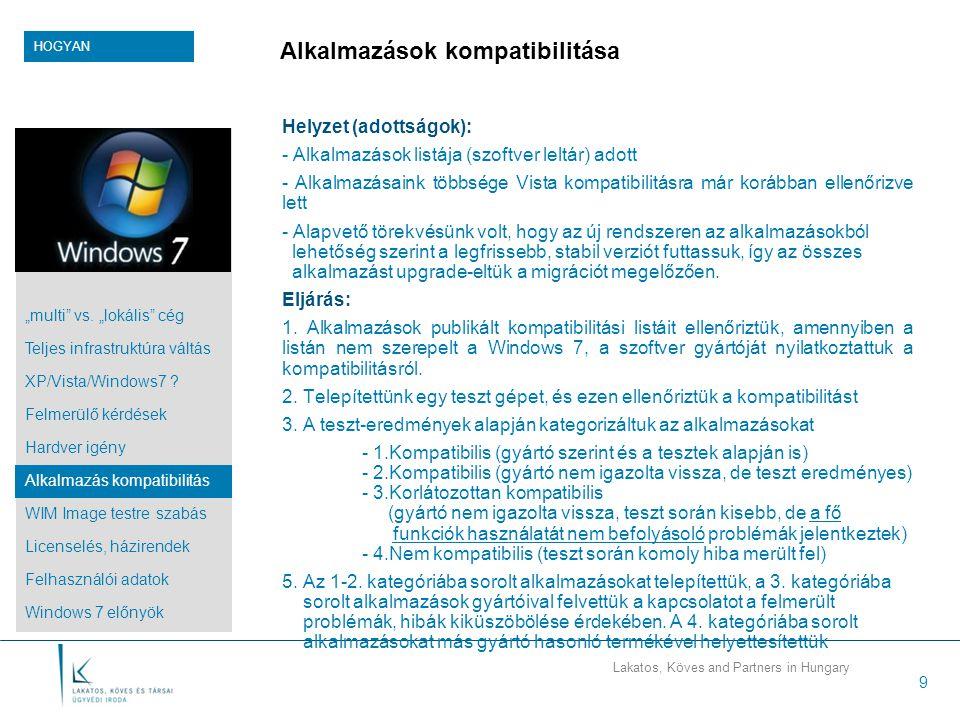 Lakatos, Köves and Partners in Hungary 9 Alkalmazások kompatibilitása Helyzet (adottságok): - Alkalmazások listája (szoftver leltár) adott - Alkalmazásaink többsége Vista kompatibilitásra már korábban ellenőrizve lett - Alapvető törekvésünk volt, hogy az új rendszeren az alkalmazásokból lehetőség szerint a legfrissebb, stabil verziót futtassuk, így az összes alkalmazást upgrade-eltük a migrációt megelőzően.