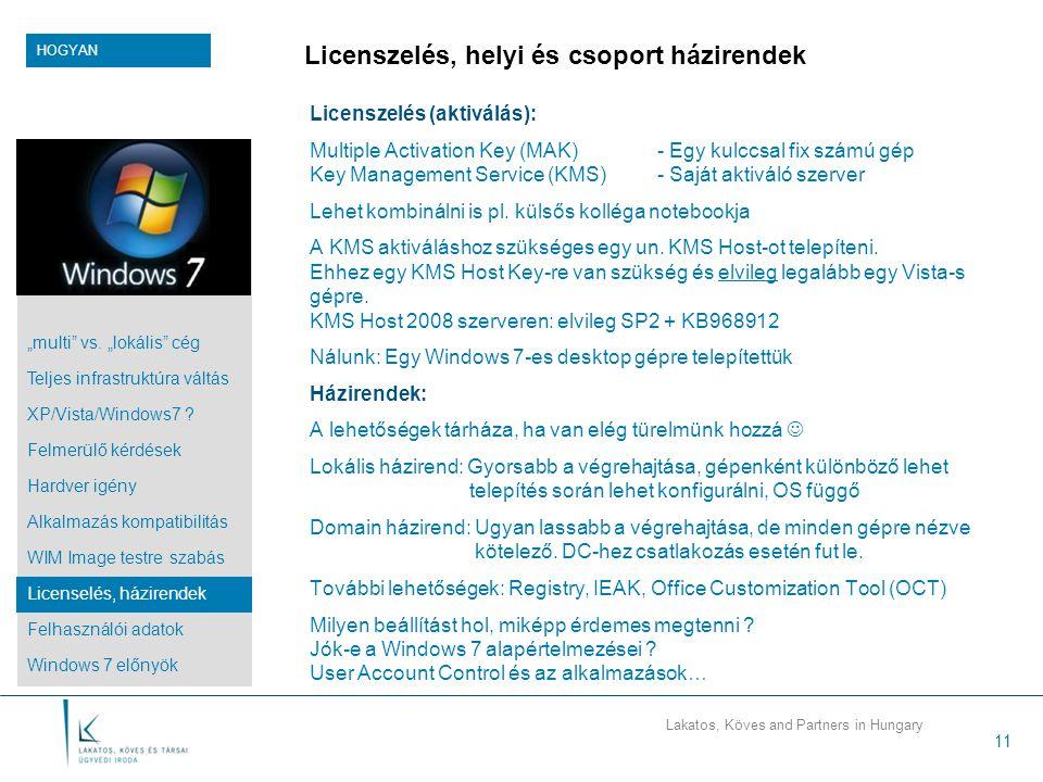 Lakatos, Köves and Partners in Hungary 11 Licenszelés, helyi és csoport házirendek Licenszelés (aktiválás): Multiple Activation Key (MAK)- Egy kulccsal fix számú gép Key Management Service (KMS)- Saját aktiváló szerver Lehet kombinálni is pl.