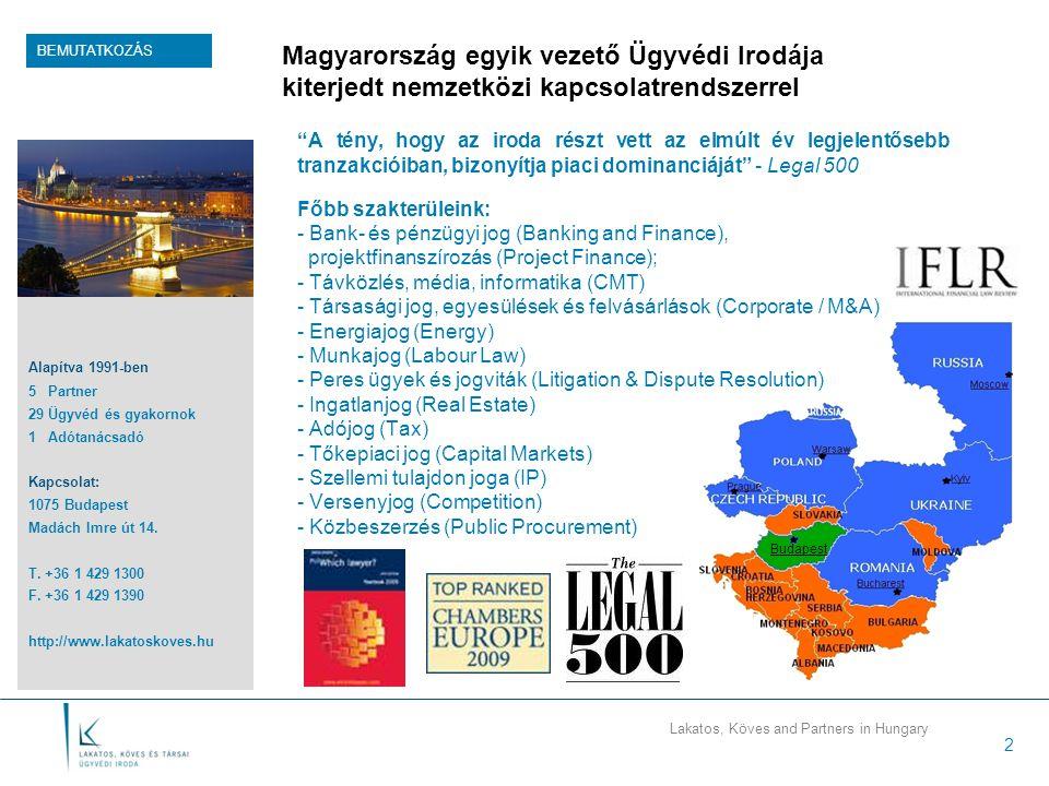 Lakatos, Köves and Partners in Hungary 2 Magyarország egyik vezető Ügyvédi Irodája kiterjedt nemzetközi kapcsolatrendszerrel A tény, hogy az iroda részt vett az elmúlt év legjelentősebb tranzakcióiban, bizonyítja piaci dominanciáját - Legal 500 Főbb szakterüleink: - Bank- és pénzügyi jog (Banking and Finance), projektfinanszírozás (Project Finance); - Távközlés, média, informatika (CMT) - Társasági jog, egyesülések és felvásárlások (Corporate / M&A) - Energiajog (Energy) - Munkajog (Labour Law) - Peres ügyek és jogviták (Litigation & Dispute Resolution) - Ingatlanjog (Real Estate) - Adójog (Tax) - Tőkepiaci jog (Capital Markets) - Szellemi tulajdon joga (IP) - Versenyjog (Competition) - Közbeszerzés (Public Procurement) BEMUTATKOZÁS Alapítva 1991-ben 5 Partner 29 Ügyvéd és gyakornok 1 Adótanácsadó Kapcsolat: 1075 Budapest Madách Imre út 14.