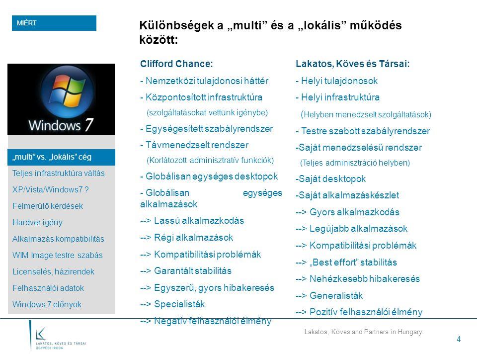 """Lakatos, Köves and Partners in Hungary 4 Különbségek a """"multi és a """"lokális működés között: Clifford Chance: - Nemzetközi tulajdonosi háttér - Központosított infrastruktúra (szolgáltatásokat vettünk igénybe) - Egységesített szabályrendszer - Távmenedzselt rendszer (Korlátozott adminisztratív funkciók) - Globálisan egységes desktopok - Globálisan egységes alkalmazások --> Lassú alkalmazkodás --> Régi alkalmazások --> Kompatibilitási problémák --> Garantált stabilitás --> Egyszerű, gyors hibakeresés --> Specialisták --> Negatív felhasználói élmény MIÉRT Lakatos, Köves és Társai: - Helyi tulajdonosok - Helyi infrastruktúra ( Helyben menedzselt szolgáltatások) - Testre szabott szabályrendszer -Saját menedzselésű rendszer (Teljes adminisztráció helyben) -Saját desktopok -Saját alkalmazáskészlet --> Gyors alkalmazkodás --> Legújabb alkalmazások --> Kompatibilitási problémák --> """"Best effort stabilitás --> Nehézkesebb hibakeresés --> Generalisták --> Pozitív felhasználói élmény """"multi vs."""