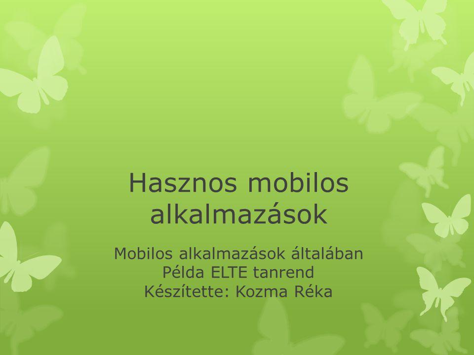Hasznos mobilos alkalmazások Mobilos alkalmazások általában Példa ELTE tanrend Készítette: Kozma Réka
