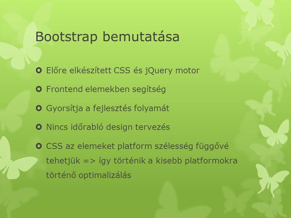 Bootstrap bemutatása  Előre elkészített CSS és jQuery motor  Frontend elemekben segítség  Gyorsítja a fejlesztés folyamát  Nincs időrabló design tervezés  CSS az elemeket platform szélesség függővé tehetjük => így történik a kisebb platformokra történő optimalizálás