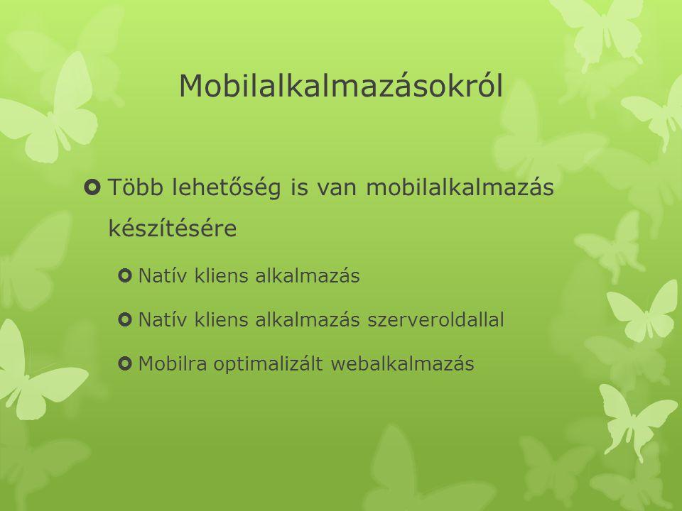 Mobilalkalmazásokról  Több lehetőség is van mobilalkalmazás készítésére  Natív kliens alkalmazás  Natív kliens alkalmazás szerveroldallal  Mobilra optimalizált webalkalmazás
