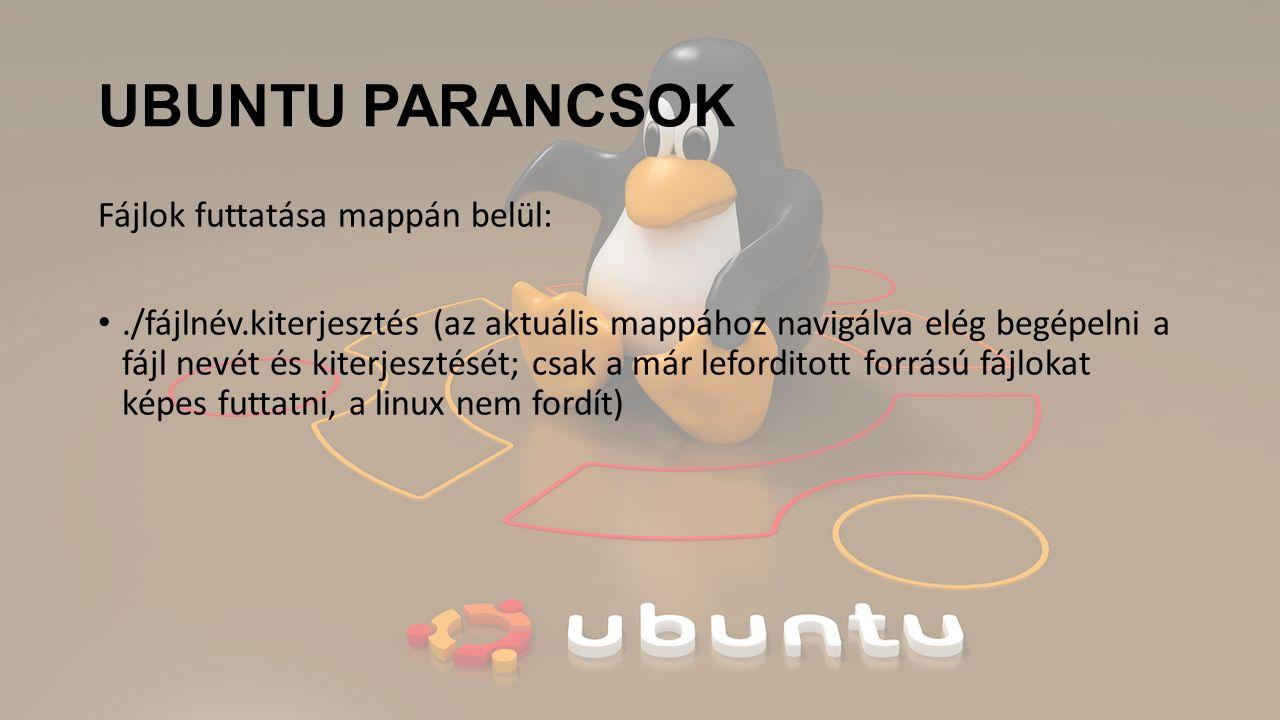 UBUNTU PARANCSOK Fájlok futtatása mappán belül:./fájlnév.kiterjesztés (az aktuális mappához navigálva elég begépelni a fájl nevét és kiterjesztését; csak a már leforditott forrású fájlokat képes futtatni, a linux nem fordít)