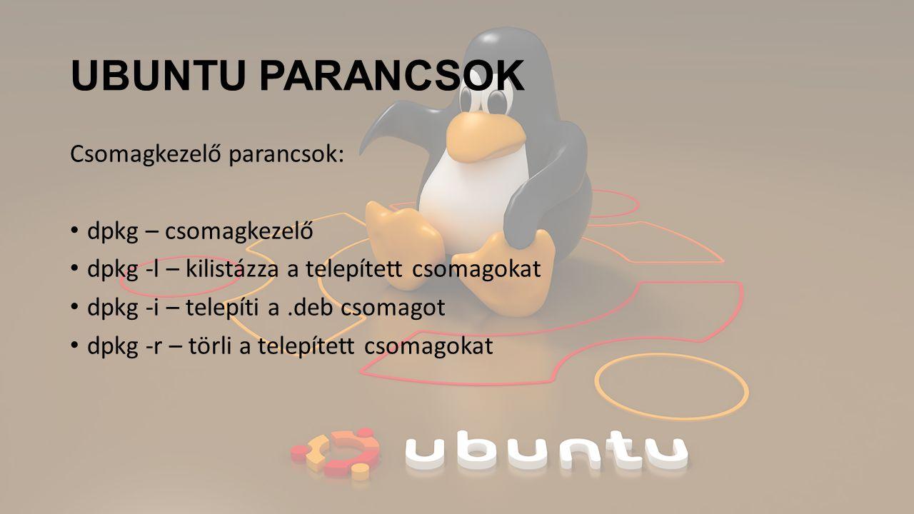 UBUNTU PARANCSOK Csomagkezelő parancsok: dpkg – csomagkezelő dpkg -l – kilistázza a telepített csomagokat dpkg -i – telepíti a.deb csomagot dpkg -r – törli a telepített csomagokat