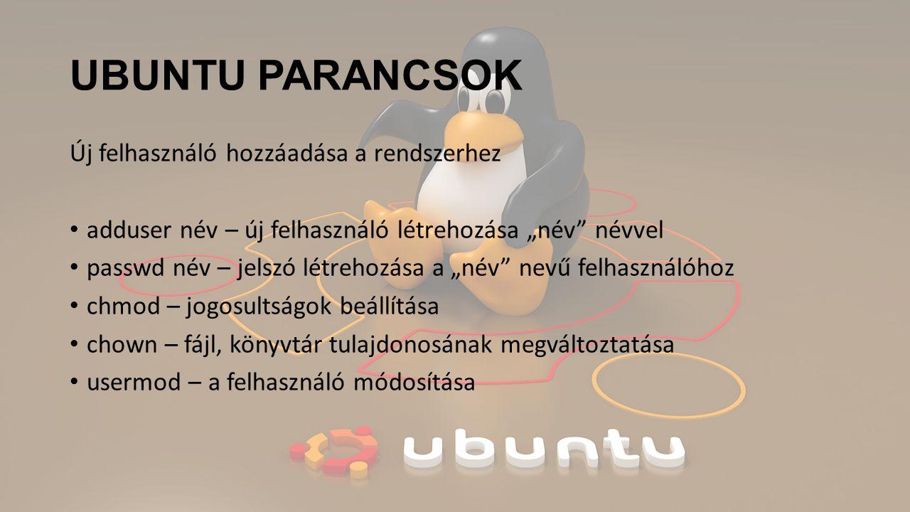 """UBUNTU PARANCSOK Új felhasználó hozzáadása a rendszerhez adduser név – új felhasználó létrehozása """"név névvel passwd név – jelszó létrehozása a """"név nevű felhasználóhoz chmod – jogosultságok beállítása chown – fájl, könyvtár tulajdonosának megváltoztatása usermod – a felhasználó módosítása"""