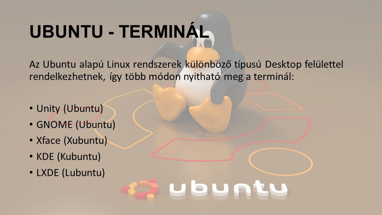 UBUNTU - TERMINÁL Az Ubuntu alapú Linux rendszerek különböző típusú Desktop felülettel rendelkezhetnek, így több módon nyitható meg a terminál: Unity (Ubuntu) GNOME (Ubuntu) Xface (Xubuntu) KDE (Kubuntu) LXDE (Lubuntu)