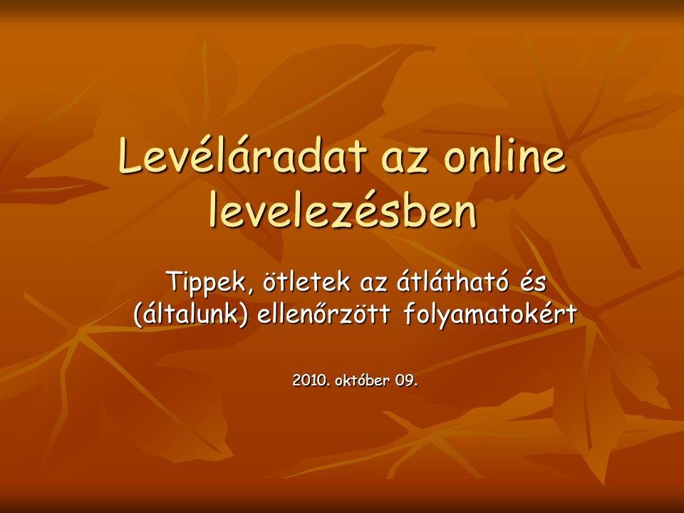 Levéláradat az online levelezésben Tippek, ötletek az átlátható és (általunk) ellenőrzött folyamatokért 2010.