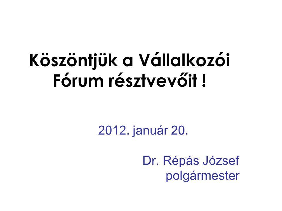 Köszöntjük a Vállalkozói Fórum résztvevőit ! 2012. január 20. Dr. Répás József polgármester