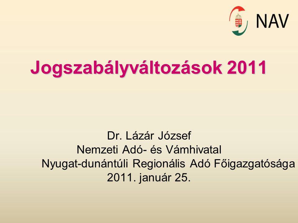 Jogszabályváltozások 2011 Dr. Lázár József Nemzeti Adó- és Vámhivatal Nyugat-dunántúli Regionális Adó Főigazgatósága 2011. január 25.