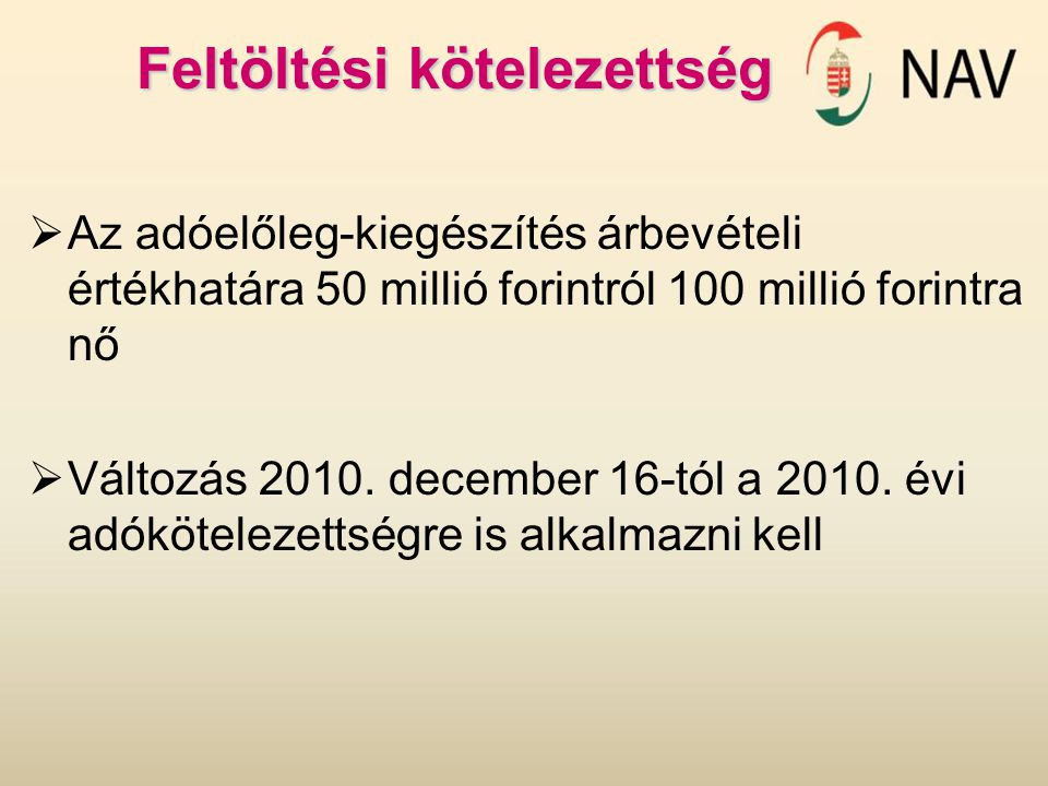 Feltöltési kötelezettség  Az adóelőleg-kiegészítés árbevételi értékhatára 50 millió forintról 100 millió forintra nő  Változás 2010. december 16-tól
