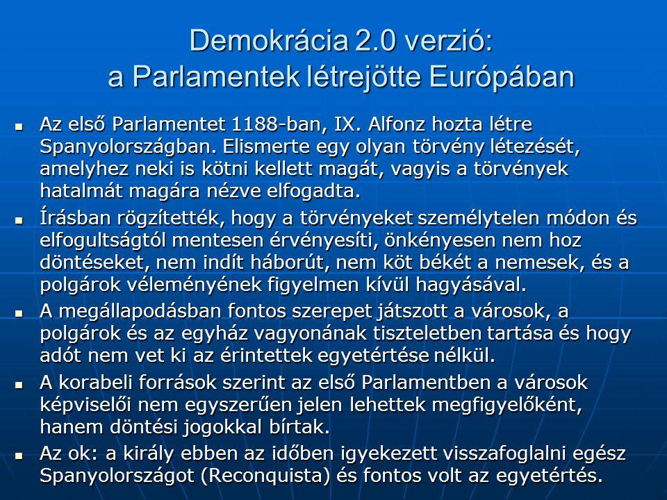 Demokrácia 2.0 verzió: a Parlamentek létrejötte Európában Az első Parlamentet 1188-ban, IX. Alfonz hozta létre Spanyolországban. Elismerte egy olyan t