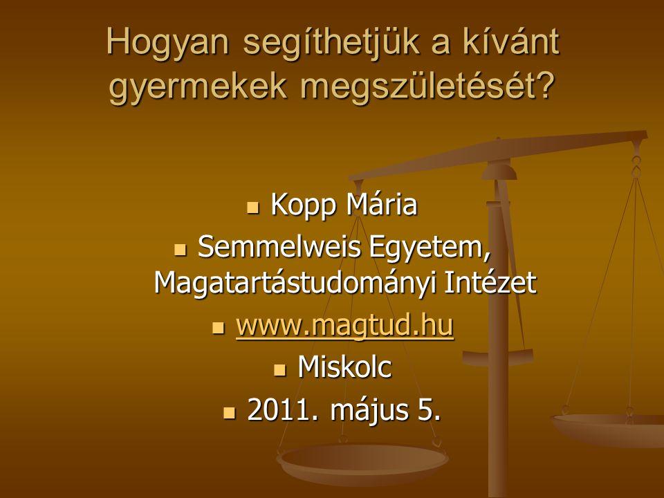 Hogyan segíthetjük a kívánt gyermekek megszületését? Kopp Mária Kopp Mária Semmelweis Egyetem, Magatartástudományi Intézet Semmelweis Egyetem, Magatar