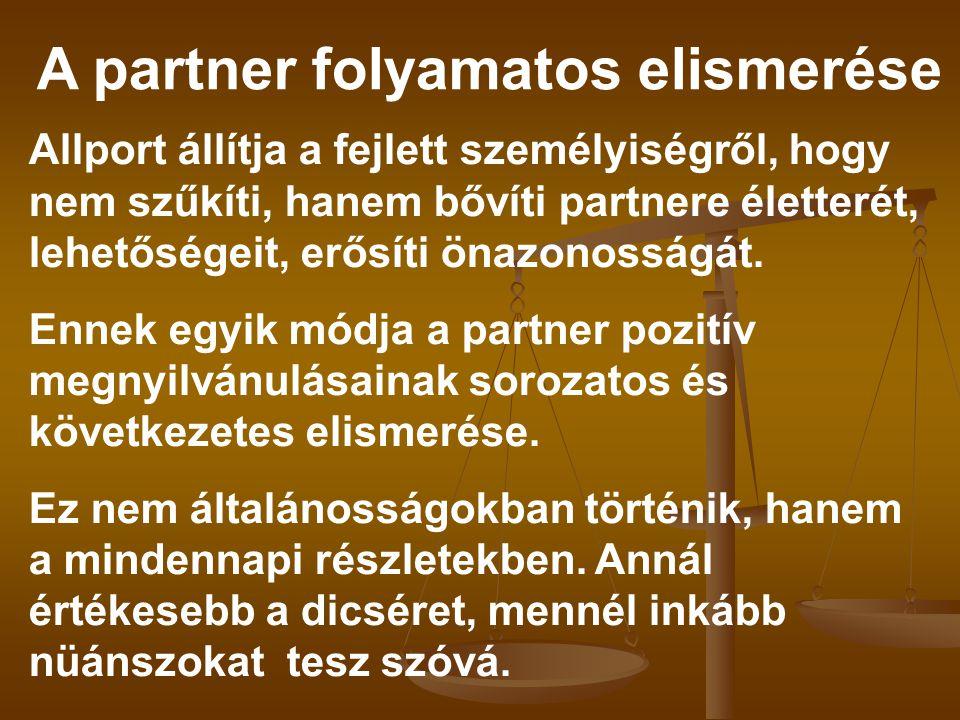 A partner folyamatos elismerése Allport állítja a fejlett személyiségről, hogy nem szűkíti, hanem bővíti partnere életterét, lehetőségeit, erősíti öna