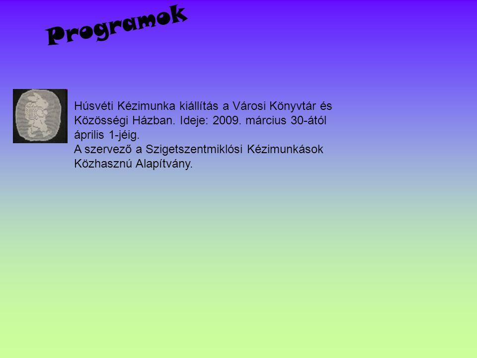 Programok Húsvéti Kézimunka kiállítás a Városi Könyvtár és Közösségi Házban. Ideje: 2009. március 30-ától április 1-jéig. A szervező a Szigetszentmikl