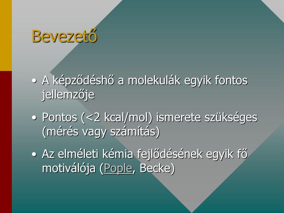 Bevezető A képződéshő a molekulák egyik fontos jellemzőjeA képződéshő a molekulák egyik fontos jellemzője Pontos (<2 kcal/mol) ismerete szükséges (mérés vagy számítás)Pontos (<2 kcal/mol) ismerete szükséges (mérés vagy számítás) Az elméleti kémia fejlődésének egyik fő motiválója (Pople, Becke)Az elméleti kémia fejlődésének egyik fő motiválója (Pople, Becke)Pople