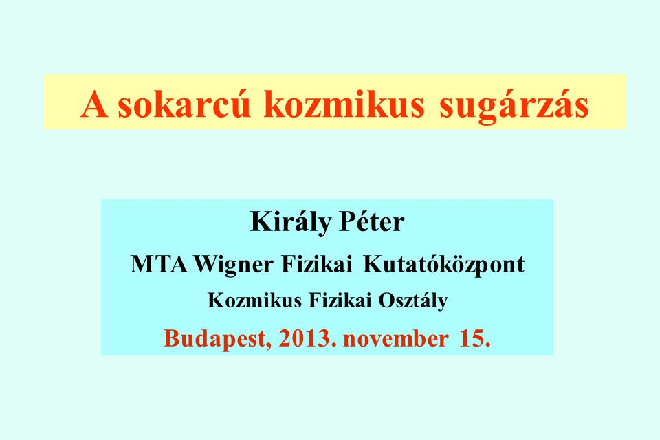 A sokarcú kozmikus sugárzás Király Péter MTA Wigner Fizikai Kutatóközpont Kozmikus Fizikai Osztály Budapest, 2013. november 15.