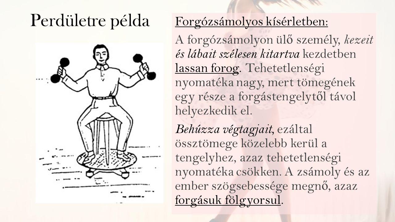 Perdületre példa Forgózsámolyos kísérletben: A forgózsámolyon ülő személy, kezeit és lábait szélesen kitartva kezdetben lassan forog. Tehetetlenségi n