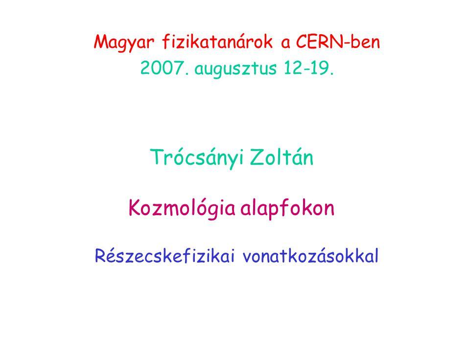 Trócsányi Zoltán Kozmológia alapfokon Részecskefizikai vonatkozásokkal Magyar fizikatanárok a CERN-ben 2007.