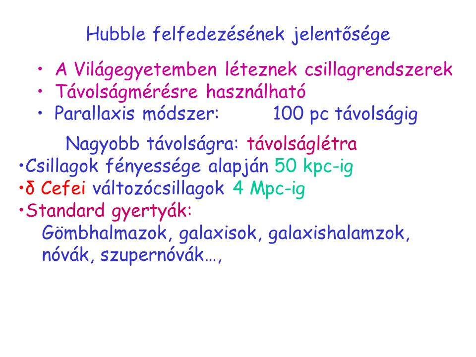 Hubble felfedezésének jelentősége A Világegyetemben léteznek csillagrendszerek Távolságmérésre használható Parallaxis módszer: Nagyobb távolságra: távolságlétra Csillagok fényessége alapján 50 kpc-ig δ Cefei változócsillagok 4 Mpc-ig Standard gyertyák: Gömbhalmazok, galaxisok, galaxishalamzok, nóvák, szupernóvák…, 100 pc távolságig