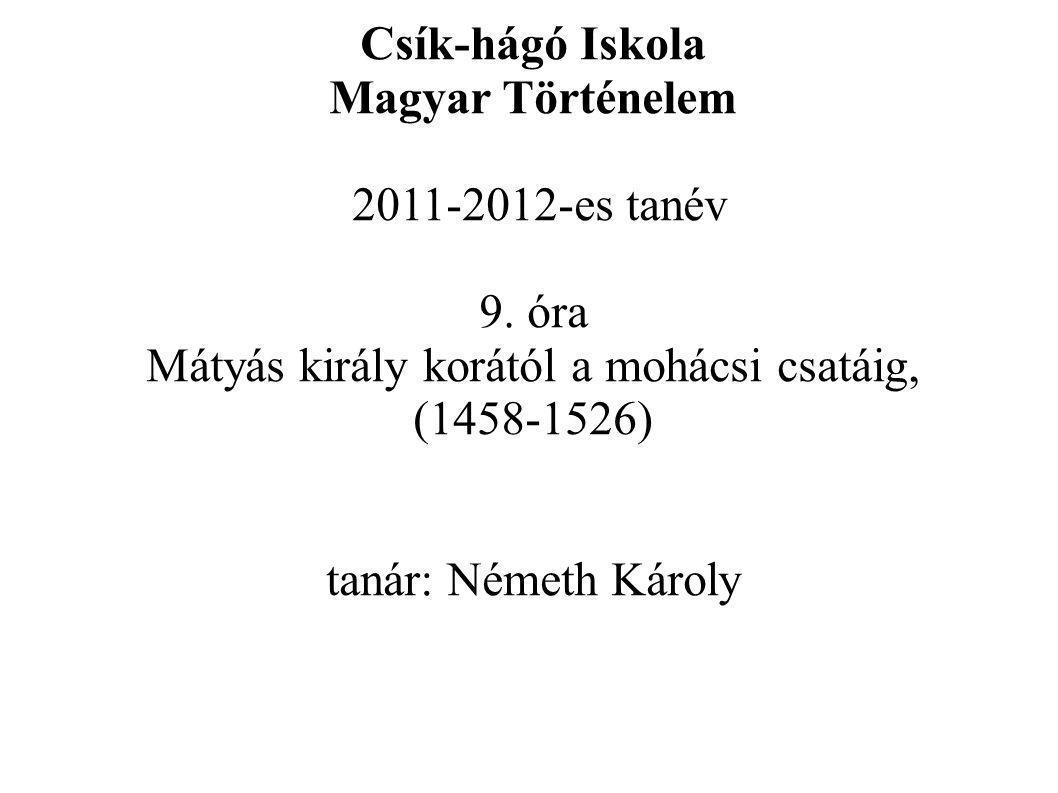 Csík-hágó Iskola Magyar Történelem 2011-2012-es tanév 9. óra Mátyás király korától a mohácsi csatáig, (1458-1526) tanár: Németh Károly