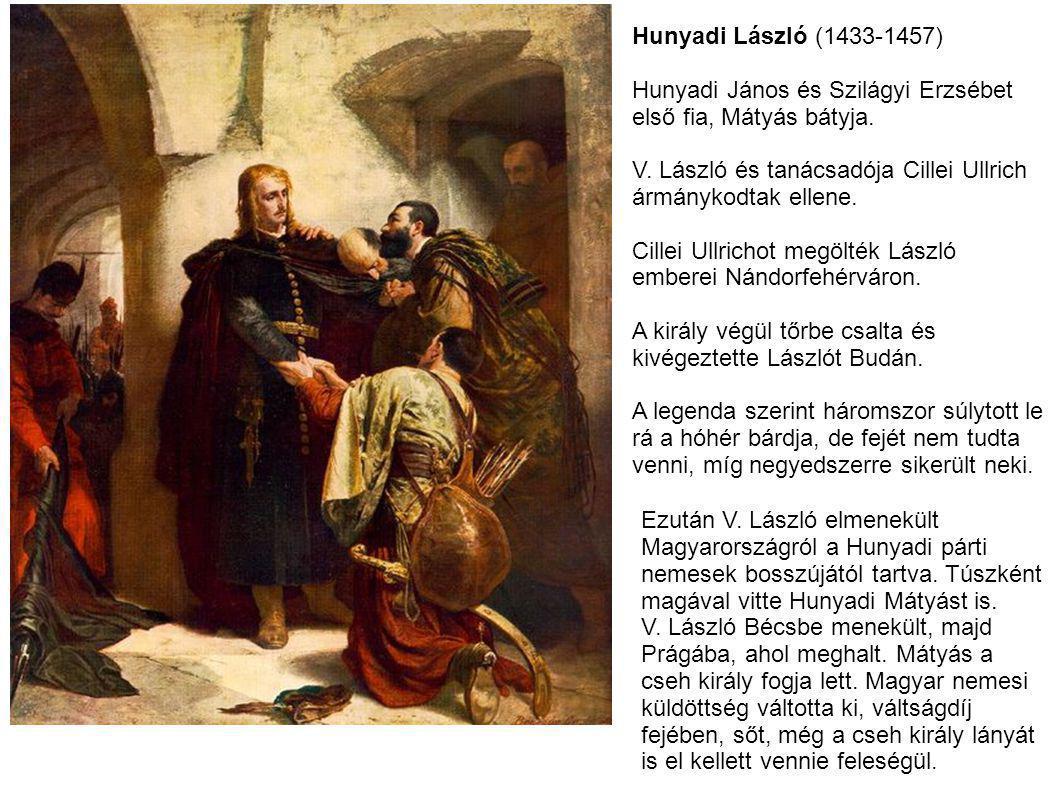 Hunyadi László (1433-1457) Hunyadi János és Szilágyi Erzsébet első fia, Mátyás bátyja. V. László és tanácsadója Cillei Ullrich ármánykodtak ellene. Ci