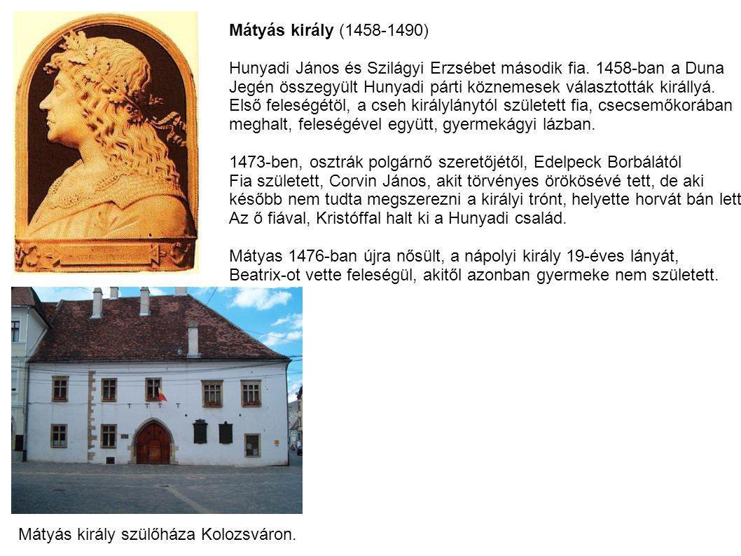 Mátyás király (1458-1490) Hunyadi János és Szilágyi Erzsébet második fia. 1458-ban a Duna Jegén összegyült Hunyadi párti köznemesek választották királ