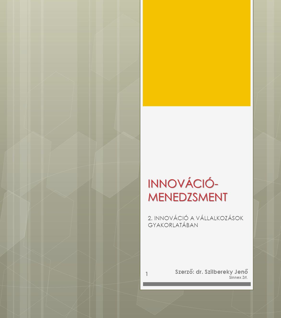 INNOVÁCIÓ- MENEDZSMENT 2. INNOVÁCIÓ A VÁLLALKOZÁSOK GYAKORLATÁBAN Szerző: dr. Szilbereky Jenő Sinnex Zrt. 1