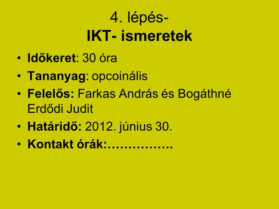 4. lépés- IKT- ismeretek Időkeret: 30 óra Tananyag: opcoinális Felelős: Farkas András és Bogáthné Erdődi Judit Határidő: 2012. június 30. Kontakt órák