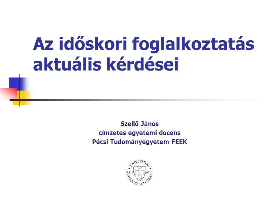 Az időskori foglalkoztatás aktuális kérdései Szellő János címzetes egyetemi docens Pécsi Tudományegyetem FEEK