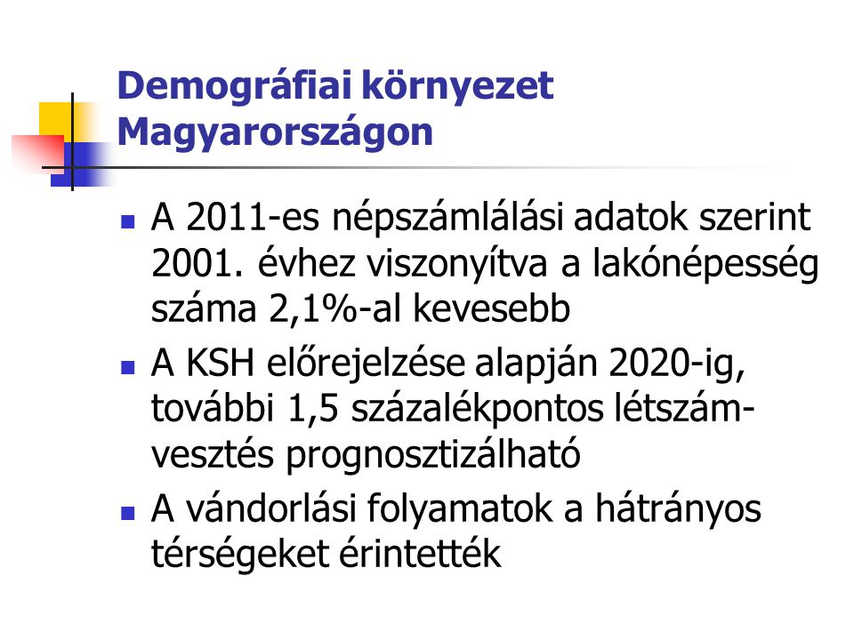 Demográfiai környezet Magyarországon A 2011-es népszámlálási adatok szerint 2001. évhez viszonyítva a lakónépesség száma 2,1%-al kevesebb A KSH előrej