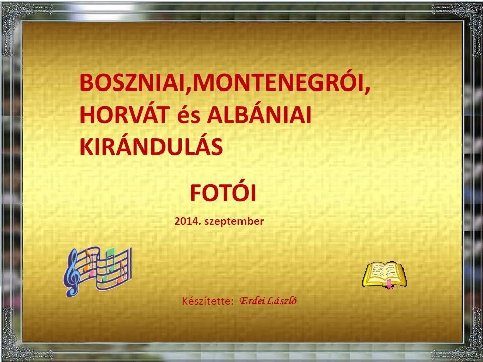 BOSZNIAI,MONTENEGRÓI, HORVÁT és ALBÁNIAI KIRÁNDULÁS FOTÓI Készítette: Erdei László 2014. szeptember