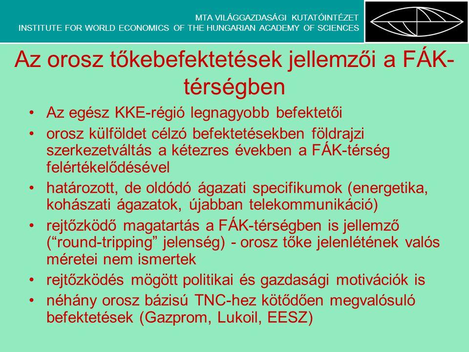 MTA VILÁGGAZDASÁGI KUTATÓINTÉZET INSTITUTE FOR WORLD ECONOMICS OF THE HUNGARIAN ACADEMY OF SCIENCES Az orosz tőkebefektetések jellemzői a FÁK- térségben Az egész KKE-régió legnagyobb befektetői orosz külföldet célzó befektetésekben földrajzi szerkezetváltás a kétezres években a FÁK-térség felértékelődésével határozott, de oldódó ágazati specifikumok (energetika, kohászati ágazatok, újabban telekommunikáció) rejtőzködő magatartás a FÁK-térségben is jellemző ( round-tripping jelenség) - orosz tőke jelenlétének valós méretei nem ismertek rejtőzködés mögött politikai és gazdasági motivációk is néhány orosz bázisú TNC-hez kötődően megvalósuló befektetések (Gazprom, Lukoil, EESZ)