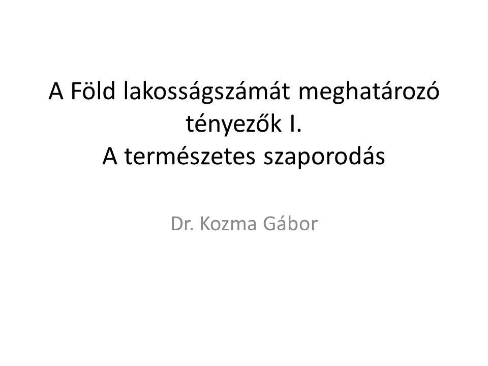 A Föld lakosságszámát meghatározó tényezők I. A természetes szaporodás Dr. Kozma Gábor