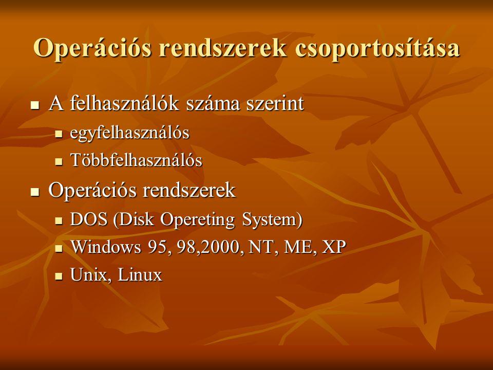 Operációs rendszerek csoportosítása A felhasználók száma szerint A felhasználók száma szerint egyfelhasználós egyfelhasználós Többfelhasználós Többfelhasználós Operációs rendszerek Operációs rendszerek DOS (Disk Opereting System) DOS (Disk Opereting System) Windows 95, 98,2000, NT, ME, XP Windows 95, 98,2000, NT, ME, XP Unix, Linux Unix, Linux
