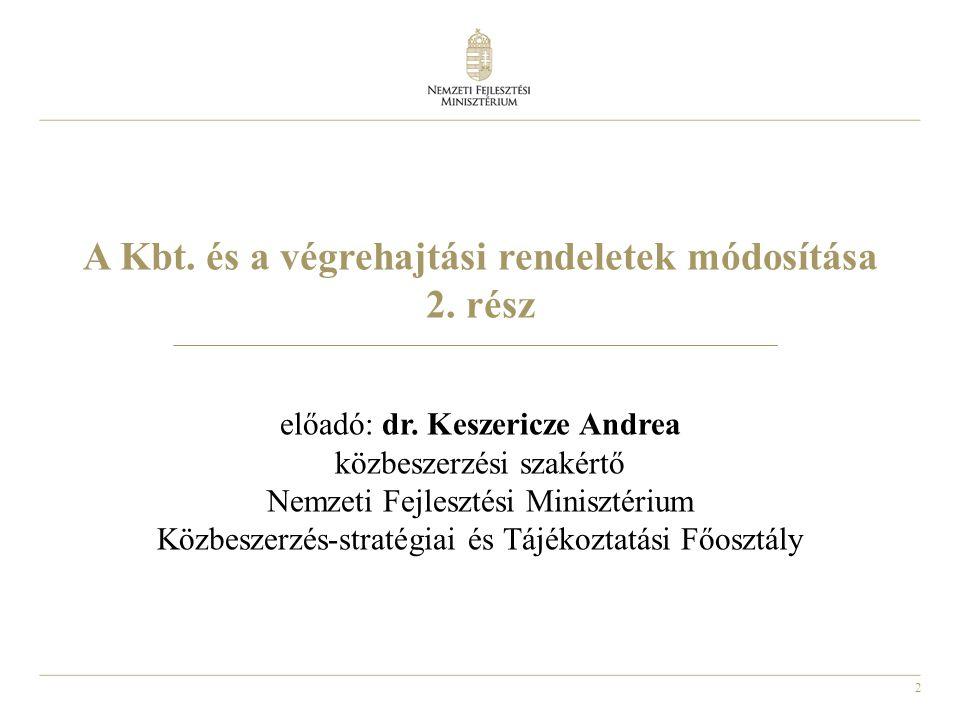 2 A Kbt. és a végrehajtási rendeletek módosítása 2. rész előadó: dr. Keszericze Andrea közbeszerzési szakértő Nemzeti Fejlesztési Minisztérium Közbesz