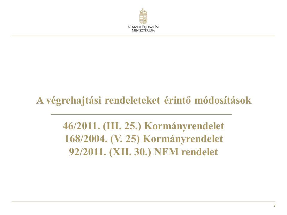 8 A végrehajtási rendeleteket érintő módosítások 46/2011. (III. 25.) Kormányrendelet 168/2004. (V. 25) Kormányrendelet 92/2011. (XII. 30.) NFM rendele