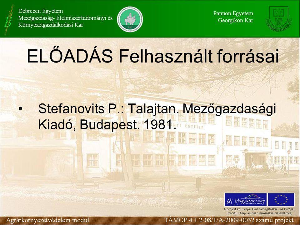 ELŐADÁS Felhasznált forrásai Stefanovits P.: Talajtan. Mezőgazdasági Kiadó, Budapest. 1981.